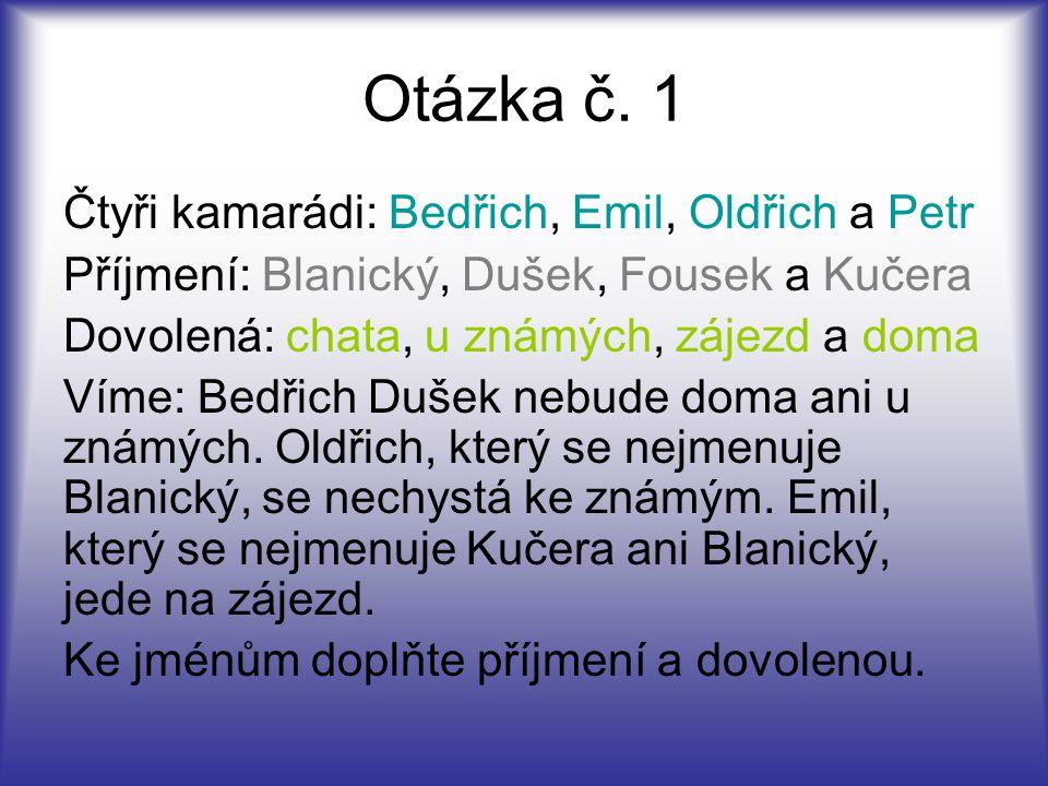 Otázka č. 1 Čtyři kamarádi: Bedřich, Emil, Oldřich a Petr Příjmení: Blanický, Dušek, Fousek a Kučera Dovolená: chata, u známých, zájezd a doma Víme: B