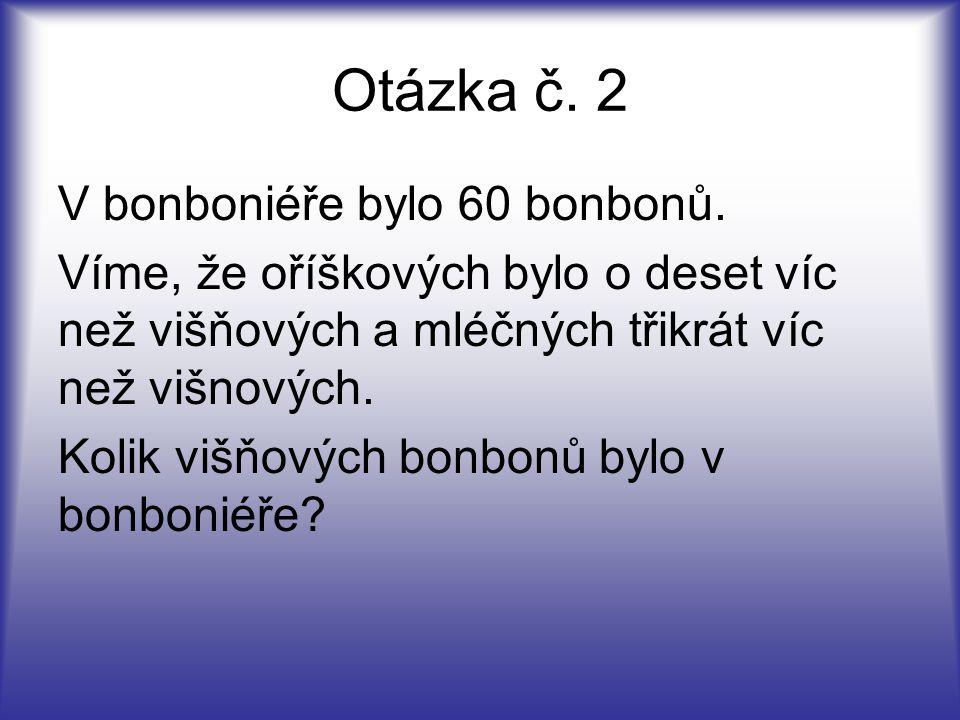 Otázka č. 2 V bonboniéře bylo 60 bonbonů. Víme, že oříškových bylo o deset víc než višňových a mléčných třikrát víc než višnových. Kolik višňových bon