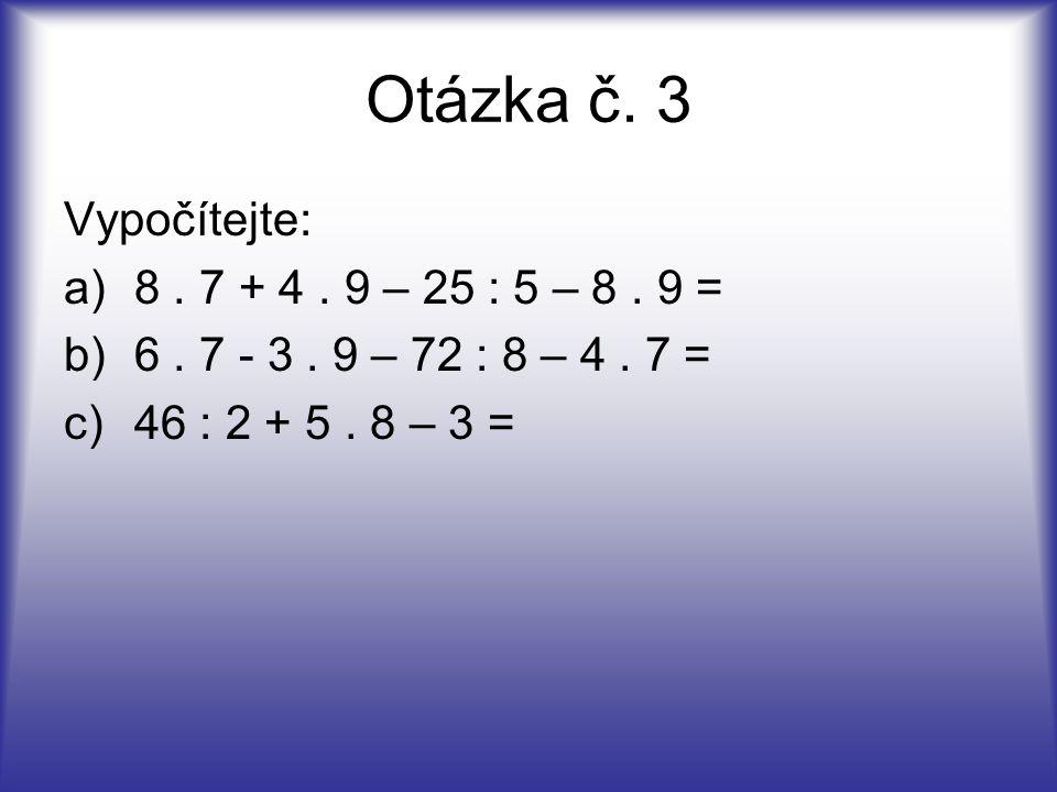 Otázka č. 3 Vypočítejte: a)8. 7 + 4. 9 – 25 : 5 – 8. 9 = b)6. 7 - 3. 9 – 72 : 8 – 4. 7 = c)46 : 2 + 5. 8 – 3 =