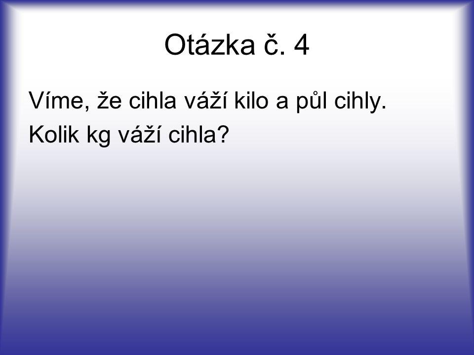 Otázka č. 4 Víme, že cihla váží kilo a půl cihly. Kolik kg váží cihla?