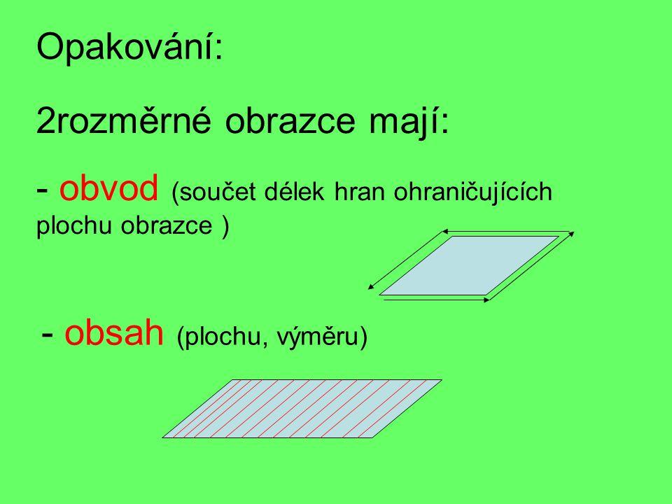 Opakování: 2rozměrné obrazce mají: - o- obvod (součet délek hran ohraničujících plochu obrazce ) - obsah (plochu, výměru)