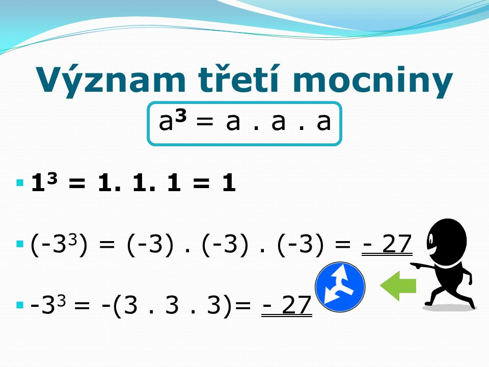 Význam třetí mocniny a 3 = a. a. a  1 3 = 1. 1. 1 = 1  (-3 3 ) = (-3). (-3). (-3) = - 27  -3 3 = -(3. 3. 3)= - 27