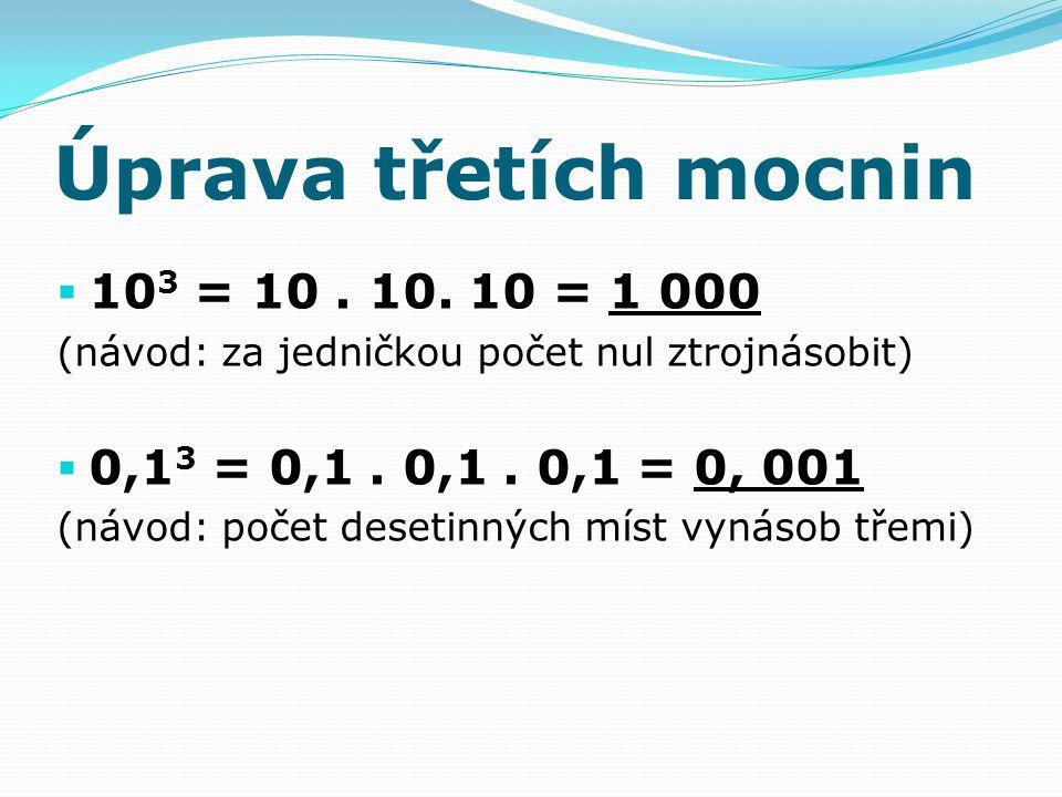 Úprava třetích mocnin  10 3 = 10. 10. 10 = 1 000 (návod: za jedničkou počet nul ztrojnásobit)  0,1 3 = 0,1. 0,1. 0,1 = 0, 001 (návod: počet desetinn