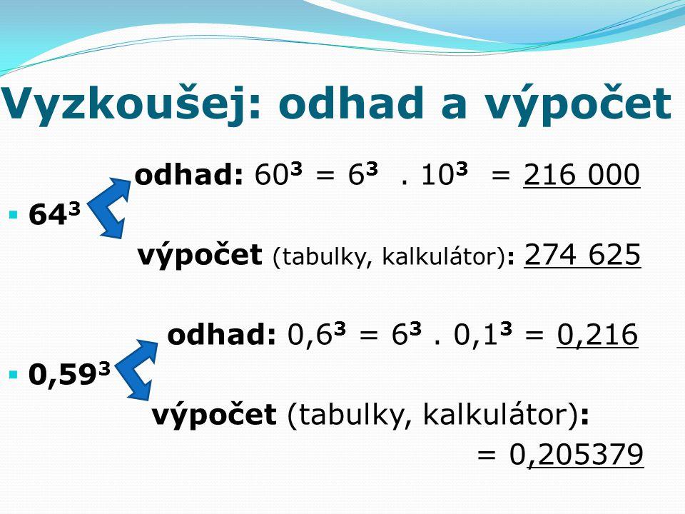 Vyzkoušej: odhad a výpočet odhad: 60 3 = 6 3. 10 3 = 216 000  64 3 výpočet (tabulky, kalkulátor): 274 625 odhad: 0,6 3 = 6 3. 0,1 3 = 0,216  0,59 3