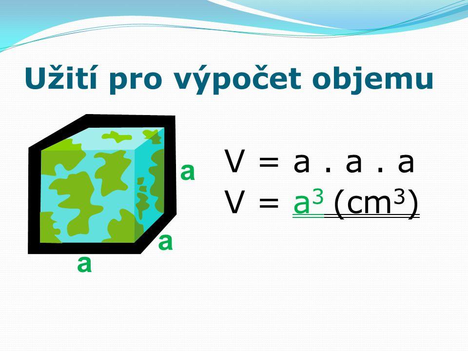 Užití pro výpočet objemu V = a. a. a V = a 3 (cm 3 ) a a a