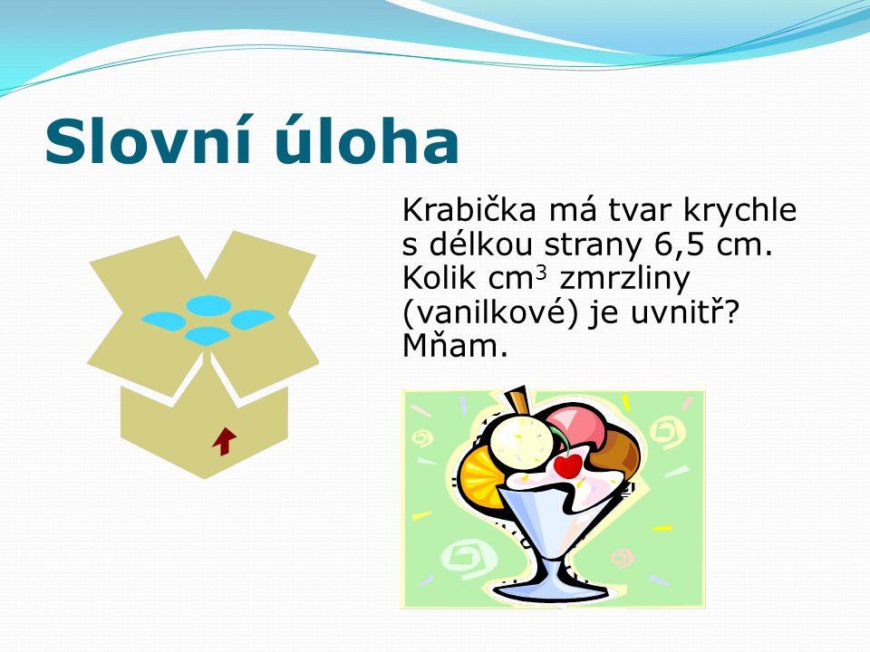 Slovní úloha Krabička má tvar krychle s délkou strany 6,5 cm. Kolik cm 3 zmrzliny (vanilkové) je uvnitř? Mňam. V = a 3 V = 6,5 3 V = 274,625 cm 3 Krab
