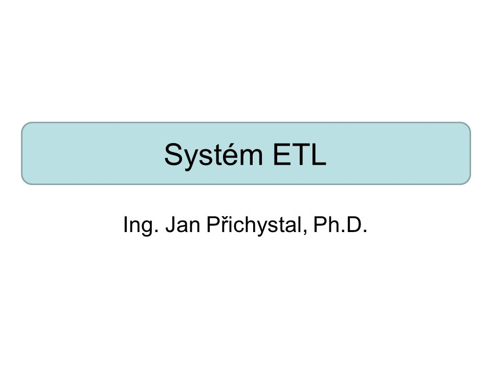 Systém ETL Ing. Jan Přichystal, Ph.D.