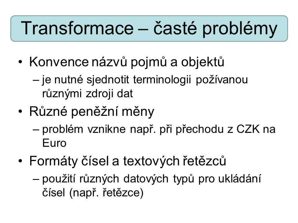 Transformace – časté problémy Konvence názvů pojmů a objektů –je nutné sjednotit terminologii požívanou různými zdroji dat Různé peněžní měny –problém