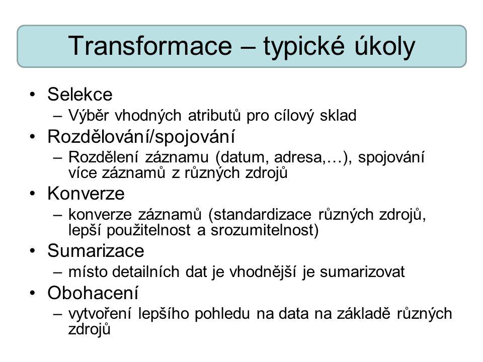 Transformace – typické úkoly Selekce –Výběr vhodných atributů pro cílový sklad Rozdělování/spojování –Rozdělení záznamu (datum, adresa,…), spojování v