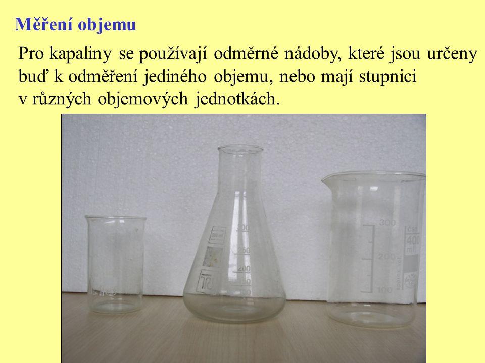 Měření objemu Pro kapaliny se používají odměrné nádoby, které jsou určeny buď k odměření jediného objemu, nebo mají stupnici v různých objemových jedn