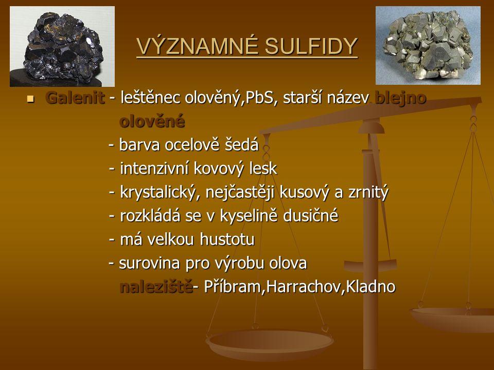 Sfalerit- sirník zinečnatý, blejno zinečnaté Sfalerit- sirník zinečnatý, blejno zinečnaté - tvoří krychlové krystaly - tvoří krychlové krystaly - krystaly jsou zrnité,zemité a různobarevné - krystaly jsou zrnité,zemité a různobarevné (hnědé, černé i žluté barvy) (hnědé, černé i žluté barvy) - surovinou pro výrobu zinku - surovinou pro výrobu zinku - původ magmatický - původ magmatický různé odrůdy- MARMATIT(příměs Fe) různé odrůdy- MARMATIT(příměs Fe) KLEOFÁN (příměs Fe,Mn) KLEOFÁN (příměs Fe,Mn) naleziště ČR- Kutná Hora, Stříbro, Benešov naleziště ČR- Kutná Hora, Stříbro, Benešov Svět- Slovensko, Německo, Svět- Slovensko, Německo, Rakousko, Španělsko Rakousko, Španělsko