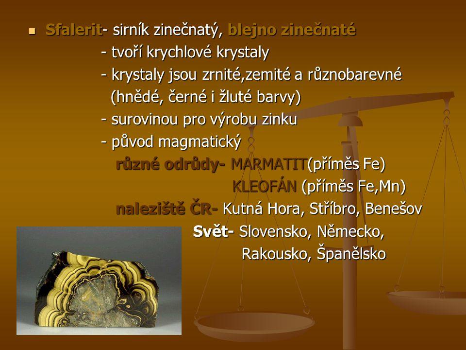 Pyrit- kyz železný, Fe2S Pyrit- kyz železný, Fe2S - zlatou barvu( zlato hlupáků, kočičí zlato- záměna) - zlatou barvu( zlato hlupáků, kočičí zlato- záměna) - nazelenalý nádech, modré a černé povlaky) - nazelenalý nádech, modré a černé povlaky) - nejrozšířenější sulfid v zemské kůře - nejrozšířenější sulfid v zemské kůře - zrnitý, kusový - zrnitý, kusový - krystaly ve tvaru krychle - krystaly ve tvaru krychle - získává se v hlubinných dolech - získává se v hlubinných dolech - hlavní sirnou rudou železa - hlavní sirnou rudou železa naleziště ČR- Jeseníky, Hromnice u Plzně naleziště ČR- Jeseníky, Hromnice u Plzně Svět- Španělsko Svět- Španělsko