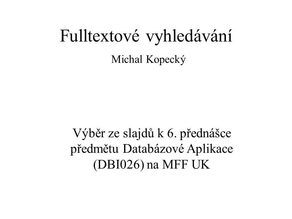 Fulltextové vyhledávání Michal Kopecký Výběr ze slajdů k 6. přednášce předmětu Databázové Aplikace (DBI026) na MFF UK