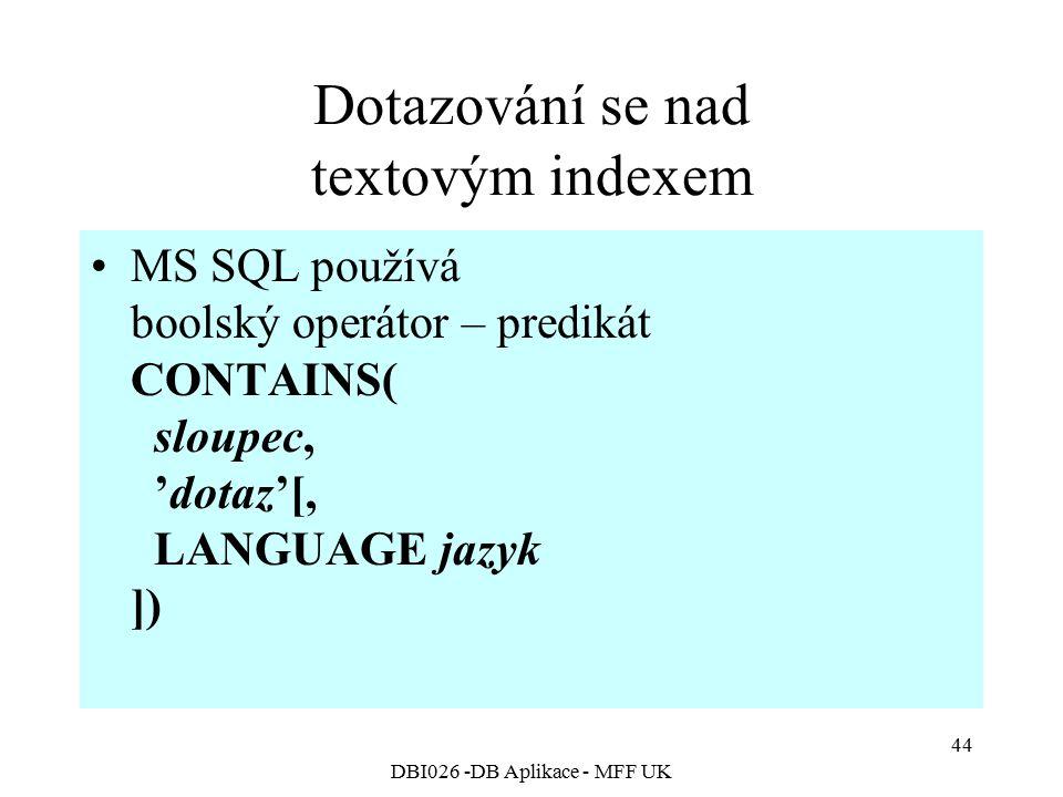 DBI026 -DB Aplikace - MFF UK 44 Dotazování se nad textovým indexem MS SQL používá boolský operátor – predikát CONTAINS( sloupec, 'dotaz'[, LANGUAGE ja