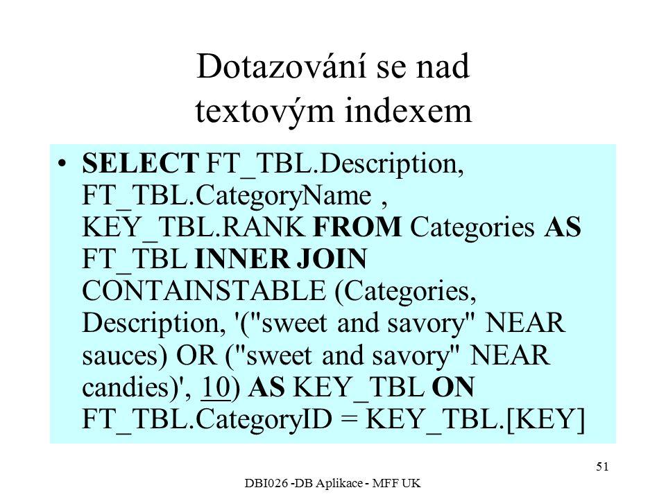 DBI026 -DB Aplikace - MFF UK 51 Dotazování se nad textovým indexem SELECT FT_TBL.Description, FT_TBL.CategoryName, KEY_TBL.RANK FROM Categories AS FT_