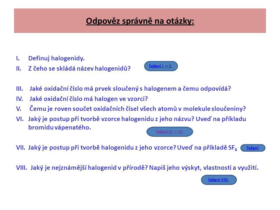 Odpověz správně na otázky: I.Definuj halogenidy. II.Z čeho se skládá název halogenidů? III. Jaké oxidační číslo má prvek sloučený s halogenem a čemu o
