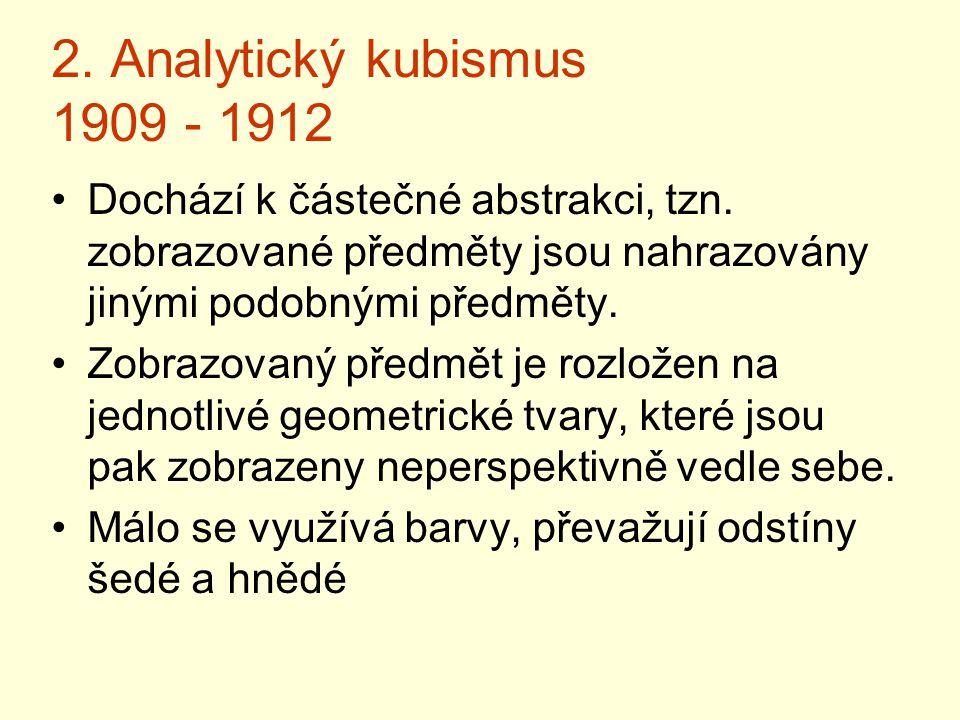 2. Analytický kubismus 1909 - 1912 Dochází k částečné abstrakci, tzn. zobrazované předměty jsou nahrazovány jinými podobnými předměty. Zobrazovaný pře