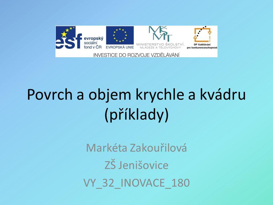 Povrch a objem krychle a kvádru (příklady) Markéta Zakouřilová ZŠ Jenišovice VY_32_INOVACE_180