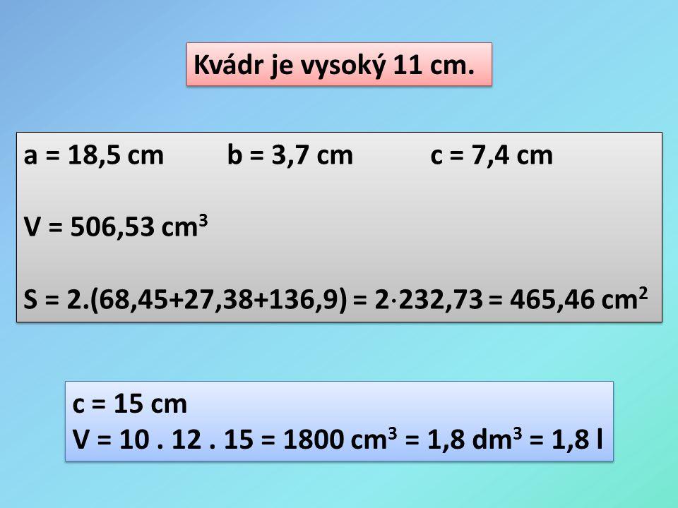 Kvádr je vysoký 11 cm. a = 18,5 cmb = 3,7 cmc = 7,4 cm V = 506,53 cm 3 S = 2.(68,45+27,38+136,9) = 2  232,73 = 465,46 cm 2 a = 18,5 cmb = 3,7 cmc = 7