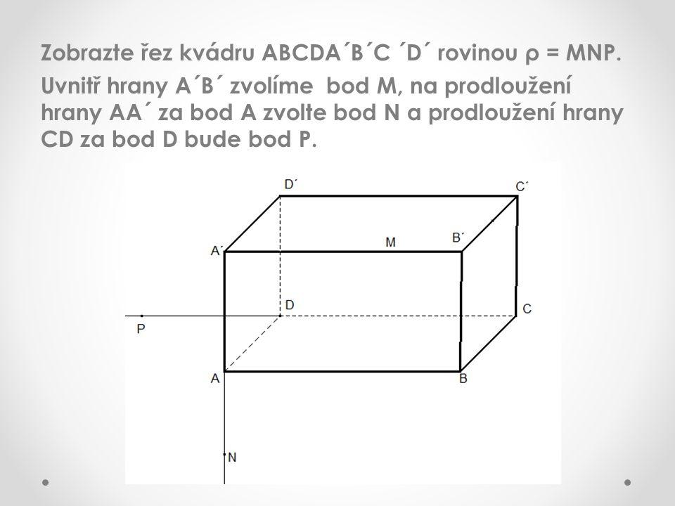 Zobrazte řez kvádru ABCDA´B´C ´D´ rovinou ρ = MNP. Uvnitř hrany A´B´ zvolíme bod M, na prodloužení hrany AA´ za bod A zvolte bod N a prodloužení hrany