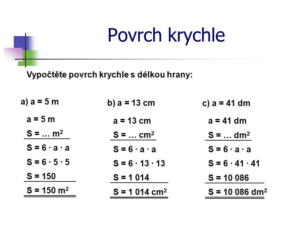 Povrch krychle Vypočtěte povrch krychle s délkou hrany: a) a = 5 m S = … m 2 S = 6 · a · a S = 6 · 5 · 5 S = 150 S = 150 m 2 a = 5 m b) a = 13 cm S = … cm 2 S = 6 · a · a S = 6 · 13 · 13 S = 1 014 S = 1 014 cm 2 a = 13 cm c) a = 41 dm S = … dm 2 S = 6 · a · a S = 6 · 41 · 41 S = 10 086 S = 10 086 dm 2 a = 41 dm