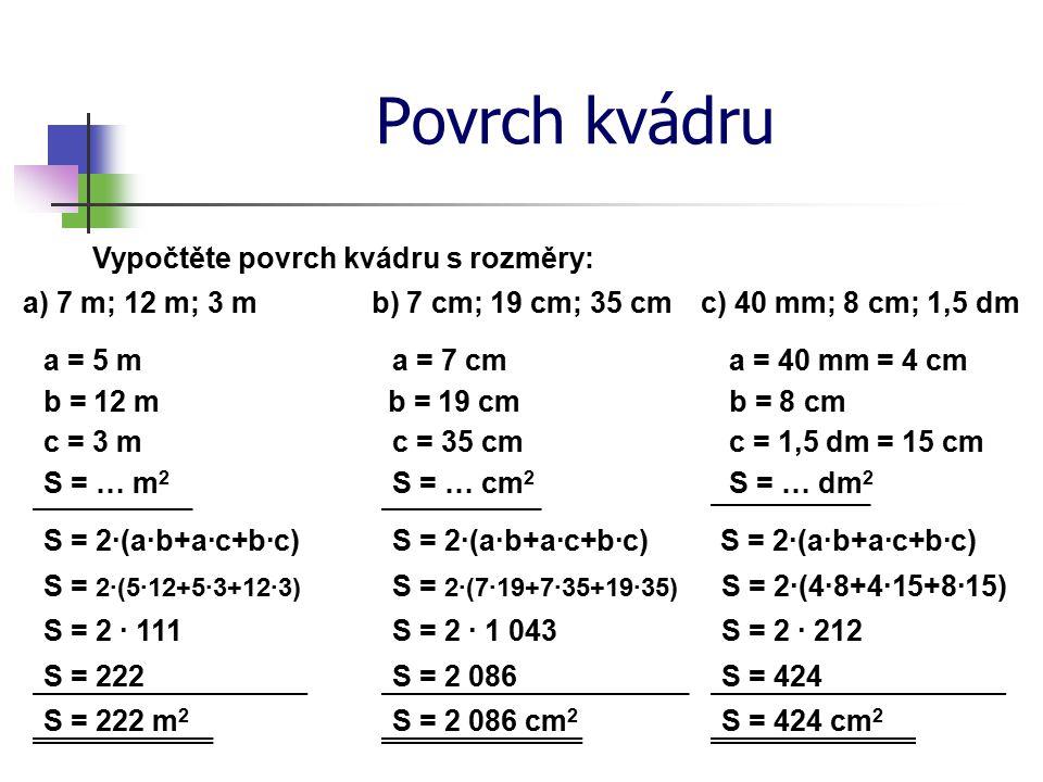 Povrch kvádru Vypočtěte povrch kvádru s rozměry: a) 7 m; 12 m; 3 m S = … m 2 S = 2·(a·b+a·c+b·c) S = 2·(5·12+5·3+12·3) S = 222 S = 222 m 2 a = 5 m b) 7 cm; 19 cm; 35 cm S = … cm 2 S = 2·(a·b+a·c+b·c) S = 2·(7·19+7·35+19·35) S = 2 086 S = 2 086 cm 2 a = 7 cm c) 40 mm; 8 cm; 1,5 dm S = … dm 2 S = 2·(a·b+a·c+b·c) S = 2·(4·8+4·15+8·15) S = 424 S = 424 cm 2 a = 40 mm b = 12 m c = 3 m S = 2 · 111 b = 19 cm c = 35 cm b = 8 cm c = 1,5 dm S = 2 · 1 043S = 2 · 212 = 4 cm = 15 cm