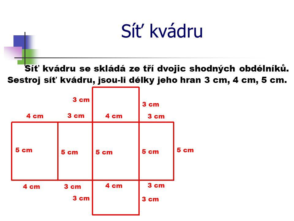 Síť kvádru Síť kvádru se skládá ze tří dvojic shodných obdélníků. Sestroj síť kvádru, jsou-li délky jeho hran 3 cm, 4 cm, 5 cm. 5 cm 4 cm 5 cm 3 cm 4