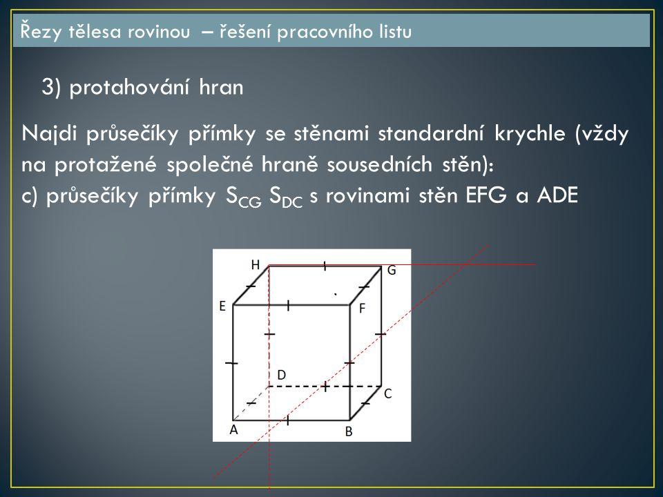 Řezy tělesa rovinou – řešení pracovního listu 3) protahování hran Najdi průsečíky přímky se stěnami standardní krychle (vždy na protažené společné hraně sousedních stěn): c) průsečíky přímky S CG S DC s rovinami stěn EFG a ADE