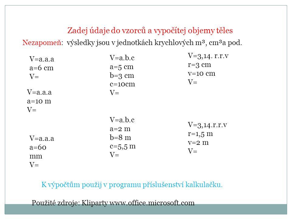 Zadej údaje do vzorců a vypočítej objemy těles V=a.a.a a=6 cm V= V=a.a.a a=10 m V= V=a.a.a a=60 mm V= V=a.b.c a=5 cm b=3 cm c=10cm V= V=a.b.c a=2 m b=8 m c=5,5 m V= V=3,14.