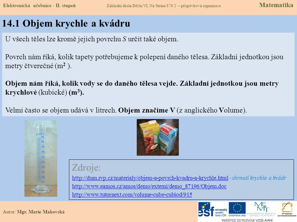14.1 Objem krychle a kvádru Zdroje: http://dum.rvp.cz/materialy/objem-a-povrch-kvadru-a-krychle.htmlhttp://dum.rvp.cz/materialy/objem-a-povrch-kvadru-a-krychle.html - shrnutí krychle a kvádr http://www.eamos.cz/amos/demo/externi/demo_87196/Objem.doc http://www.tutornext.com/volume-cube-cubiod/915 U všech těles lze kromě jejich povrchu S určit také objem.
