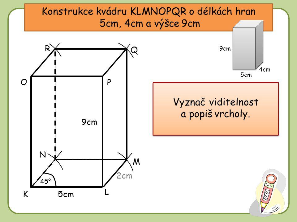 Konstrukce kvádru KLMNOPQR o délkách hran 5cm, 4cm a výšce 9cm Narýsuj přední stěnu – obdélník o stranách 5 a 9cm. Narýsuj přední stěnu – obdélník o s