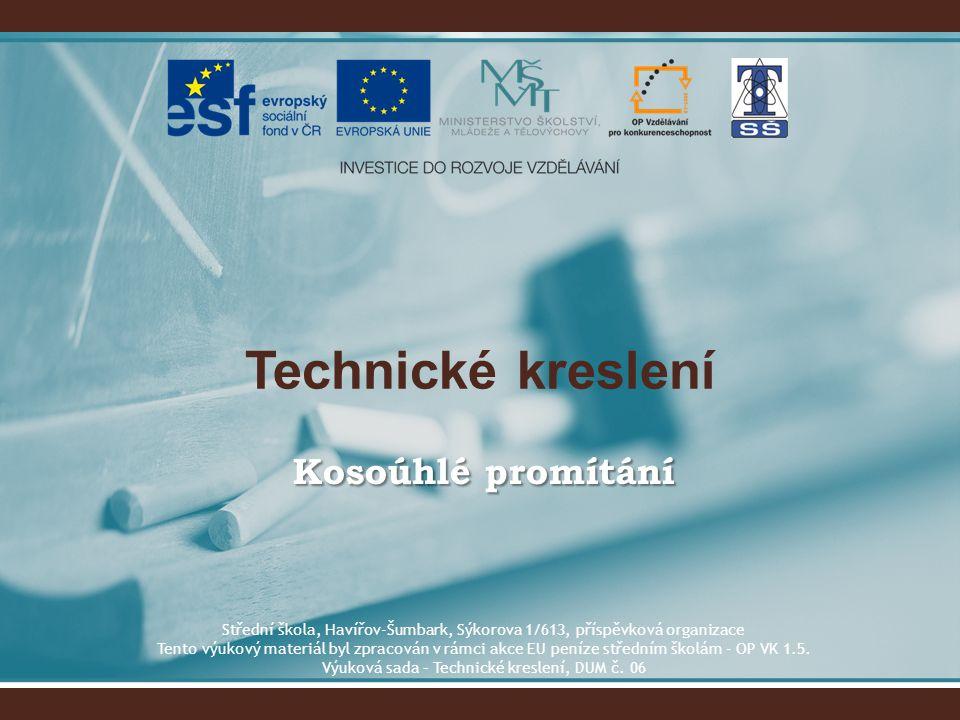 Technické kreslení Kosoúhlé promítání Střední škola, Havířov-Šumbark, Sýkorova 1/613, příspěvková organizace Tento výukový materiál byl zpracován v rá