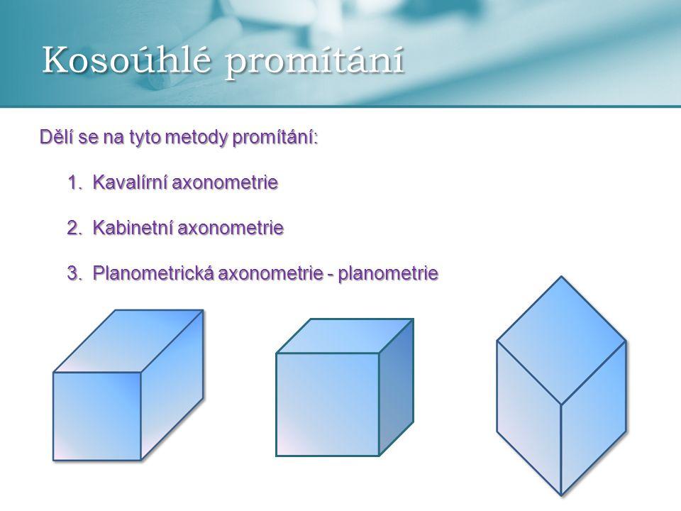 Kosoúhlé promítání Dělí se na tyto metody promítání: 1.Kavalírní axonometrie 2.Kabinetní axonometrie 3.Planometrická axonometrie - planometrie