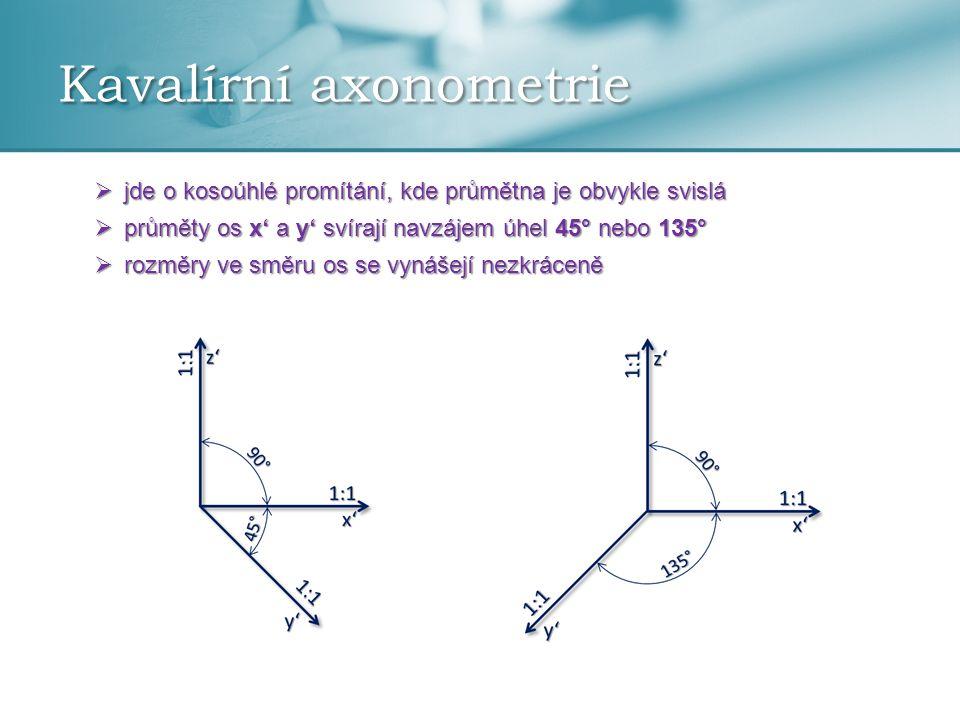Kavalírní axonometrie  jde o kosoúhlé promítání, kde průmětna je obvykle svislá  průměty os x' a y' svírají navzájem úhel 45° nebo 135°  rozměry ve