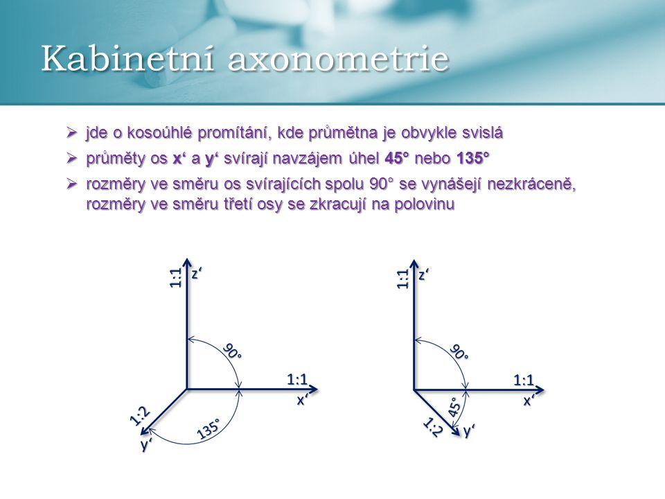 Kabinetní axonometrie  jde o kosoúhlé promítání, kde průmětna je obvykle svislá  průměty os x' a y' svírají navzájem úhel 45° nebo 135°  rozměry ve