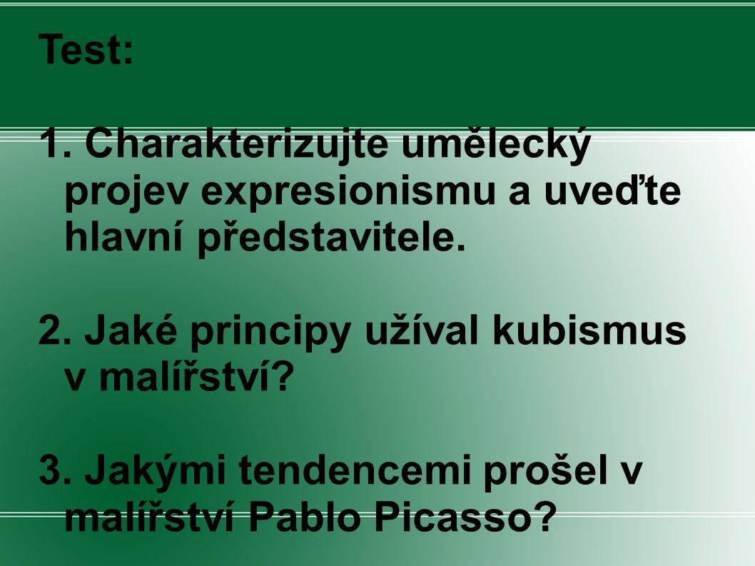 Test: 1. Charakterizujte umělecký projev expresionismu a uveďte hlavní představitele. 2. Jaké principy užíval kubismus v malířství? 3. Jakými tendence