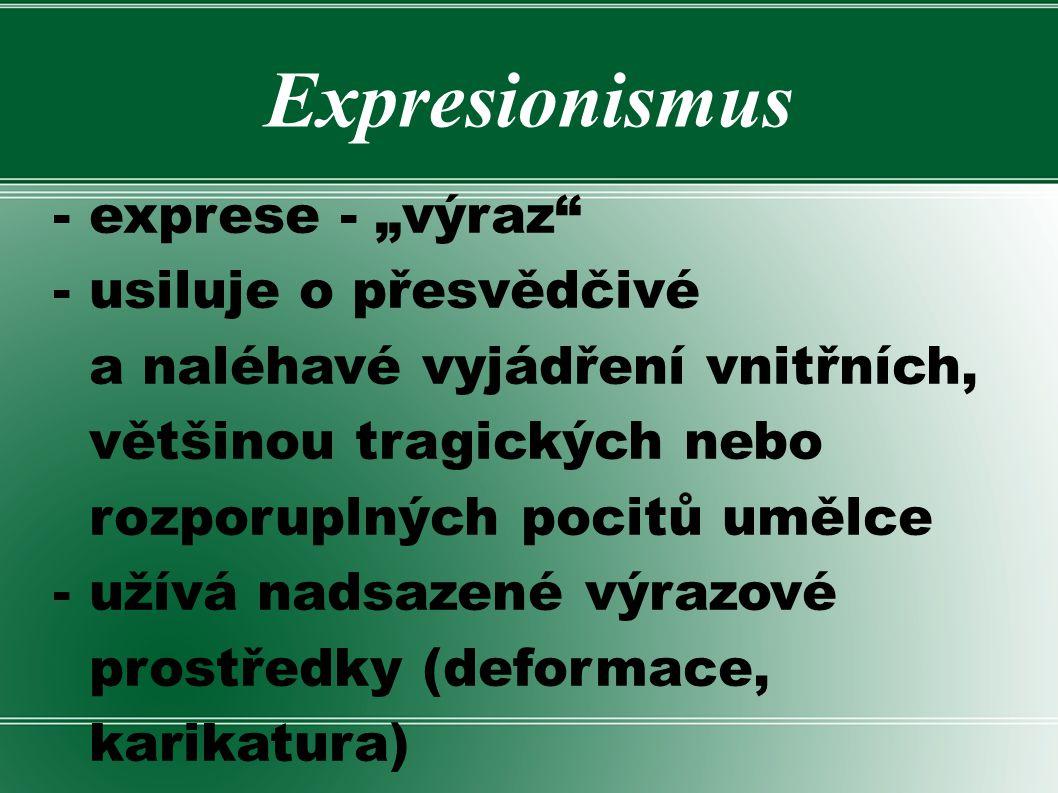 """Expresionismus - exprese - """"výraz"""" - usiluje o přesvědčivé a naléhavé vyjádření vnitřních, většinou tragických nebo rozporuplných pocitů umělce - užív"""
