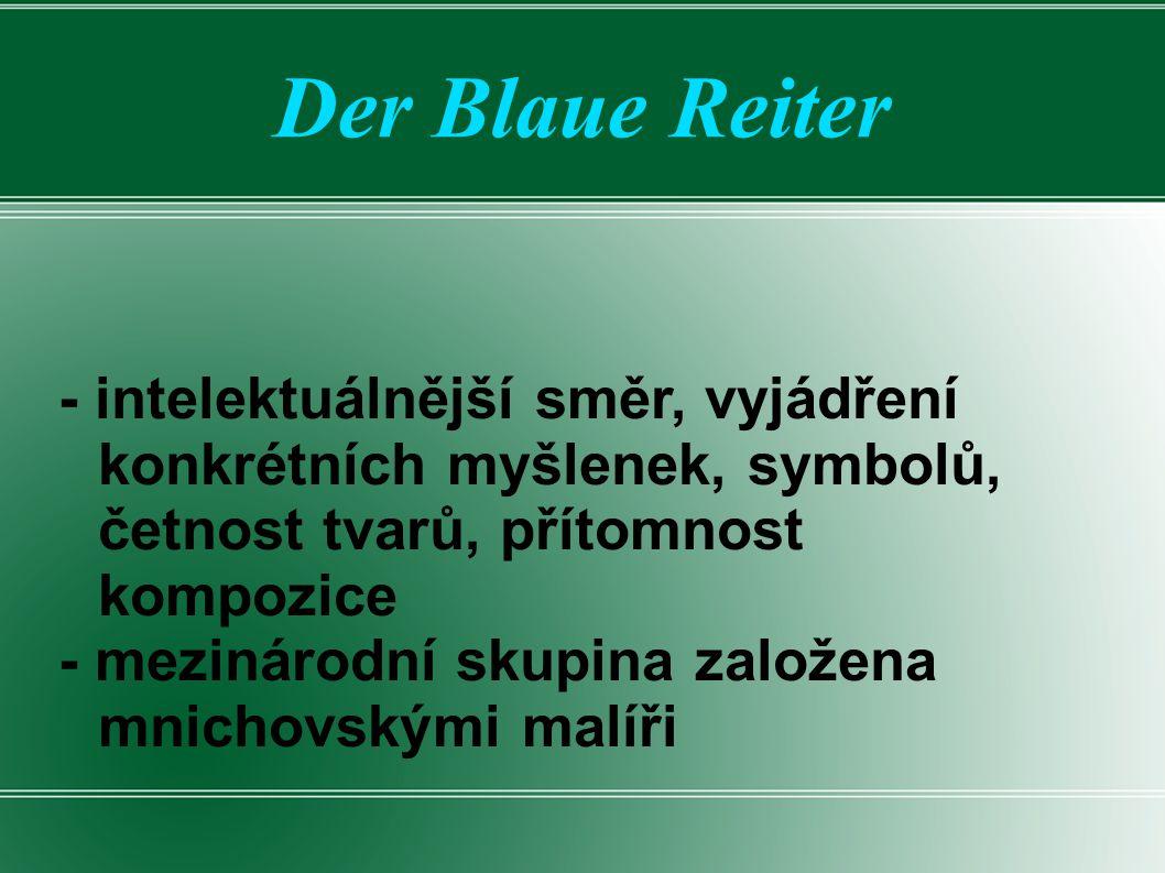 Der Blaue Reiter - intelektuálnější směr, vyjádření konkrétních myšlenek, symbolů, četnost tvarů, přítomnost kompozice - mezinárodní skupina založena