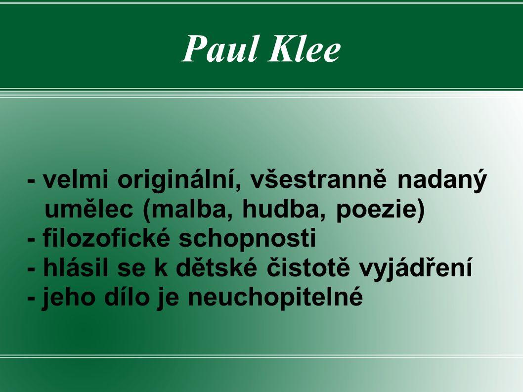 Paul Klee - velmi originální, všestranně nadaný umělec (malba, hudba, poezie) - filozofické schopnosti - hlásil se k dětské čistotě vyjádření - jeho d