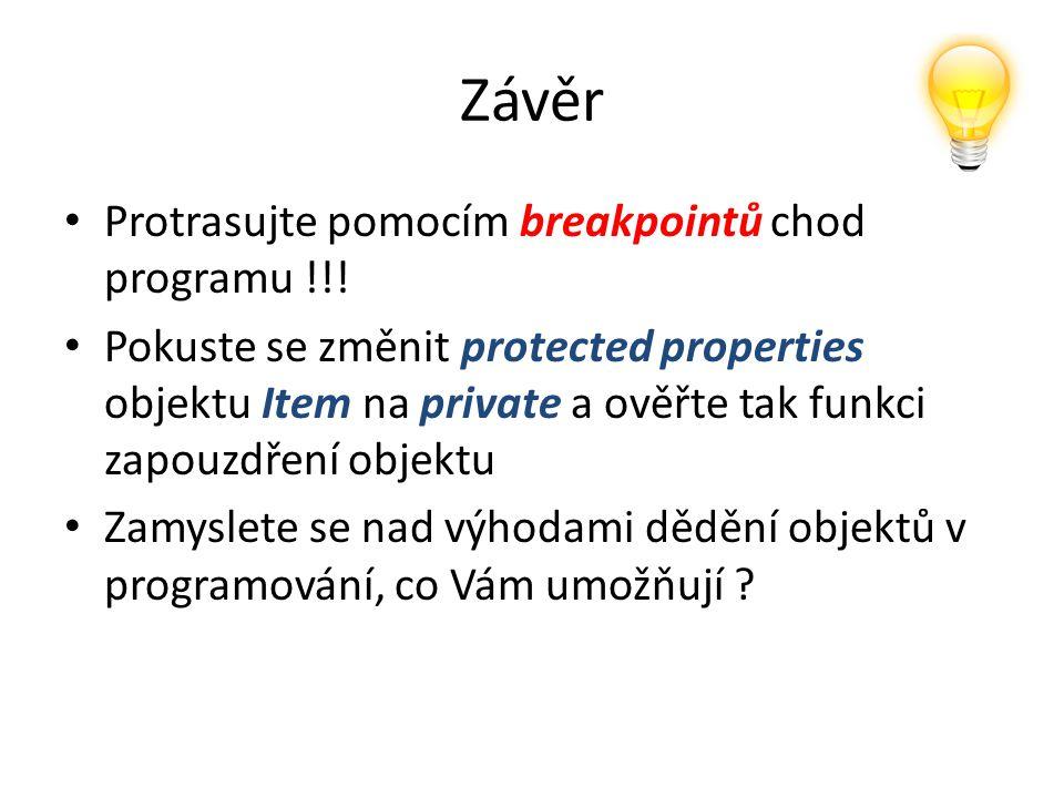 Závěr Protrasujte pomocím breakpointů chod programu !!! Pokuste se změnit protected properties objektu Item na private a ověřte tak funkci zapouzdření