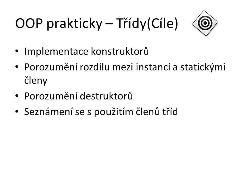 OOP prakticky – Třídy(Cíle) Implementace konstruktorů Porozumění rozdílu mezi instancí a statickými členy Porozumění destruktorů Seznámení se s použit