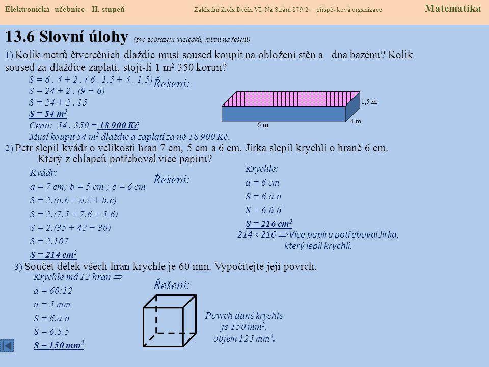 13.5 Příklady na procvičení a = 7 cm 1) Vypočítej povrch krychle s délkou hrany: S = 6.7.7 = 294 cm 2 a) a = 2 cm; b = 5 cm; c = 9 cm b) a = 10 dm; b = 0,5 m; c = 70 cm S = 2.(2.5 + 2.9 + 5.9) = 2.(10 + 18 + 45) S = 2.73 = 146 cm 2 S = 2.(10.5 + 10.7 + 5.7) = 2.(50 + 70 + 35) S = 2.155 = 310 dm 2 2) Vypočítej povrch kvádru s délkami hran: Matematické tabulky - výpočet objemů a povrchů b - šířka c - výška a - délka 3) Dětský bazén na koupališti je dlouhý 10 m, široký 5 m a hluboký 50 cm.
