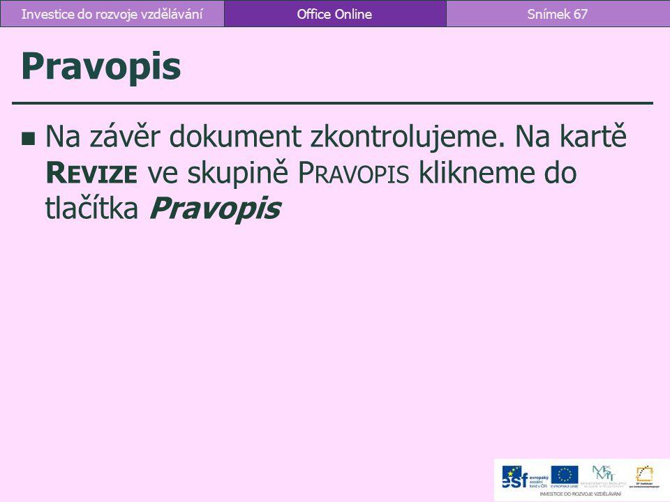Pravopis Na závěr dokument zkontrolujeme. Na kartě R EVIZE ve skupině P RAVOPIS klikneme do tlačítka Pravopis Office OnlineSnímek 67Investice do rozvo