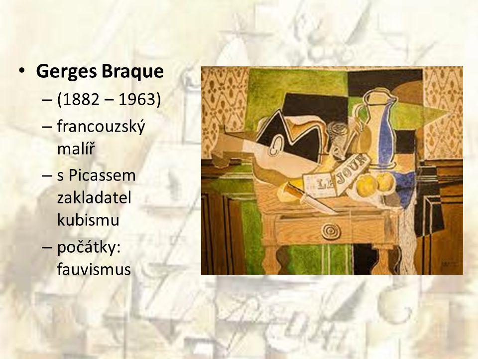 Gerges Braque – (1882 – 1963) – francouzský malíř – s Picassem zakladatel kubismu – počátky: fauvismus