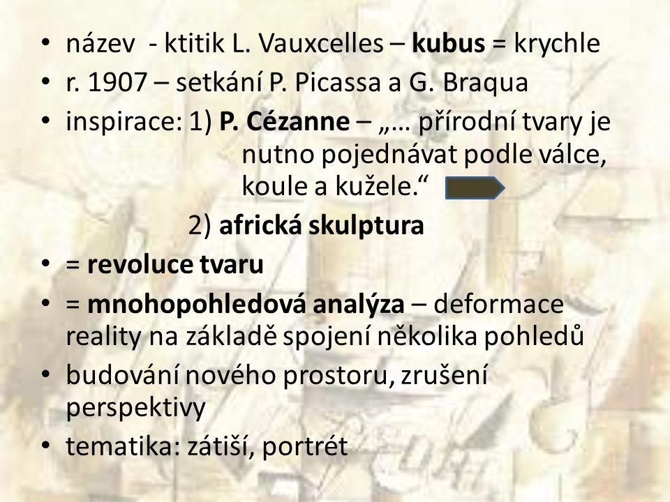 """název - ktitik L. Vauxcelles – kubus = krychle r. 1907 – setkání P. Picassa a G. Braqua inspirace: 1) P. Cézanne – """"… přírodní tvary je nutno pojednáv"""