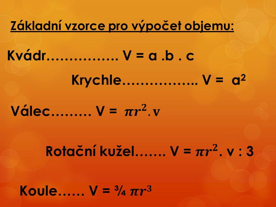 Základní vzorce pro výpočet objemu: Kvádr……………. V = a.b. c Krychle…………….. V = a 2
