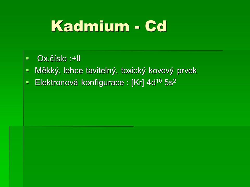 Kadmium - Cd Kadmium - Cd  Ox.číslo :+ll  Měkký, lehce tavitelný, toxický kovový prvek  Elektronová konfigurace : [Kr] 4d 10 5s 2