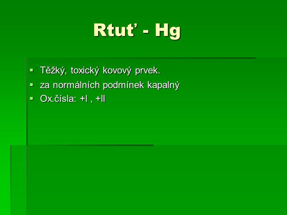 Rtuť - Hg Rtuť - Hg  Těžký, toxický kovový prvek.  za normálních podmínek kapalný  Ox.čísla: +l, +ll