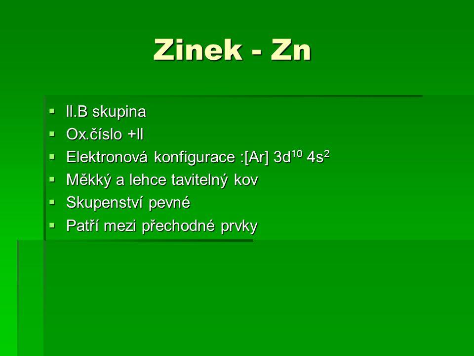 Zinek - Zn Zinek - Zn  ll.B skupina  Ox.číslo +ll  Elektronová konfigurace :[Ar] 3d 10 4s 2  Měkký a lehce tavitelný kov  Skupenství pevné  Patř