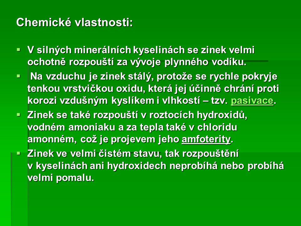 Chemické vlastnosti:  V silných minerálních kyselinách se zinek velmi ochotně rozpouští za vývoje plynného vodíku.  Na vzduchu je zinek stálý, proto